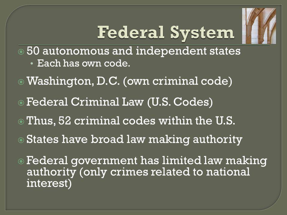  50 autonomous and independent states Each has own code.  Washington, D.C. (own criminal code)  Federal Criminal Law (U.S. Codes)  Thus, 52 crimin