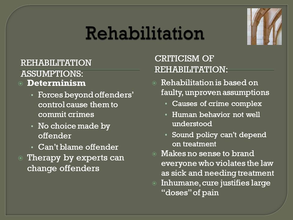REHABILITATION ASSUMPTIONS: CRITICISM OF REHABILITATION:  Determinism Forces beyond offenders' control cause them to commit crimes No choice made by