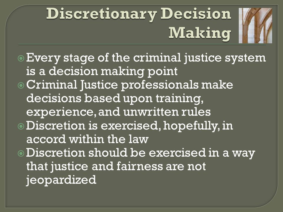  Every stage of the criminal justice system is a decision making point  Criminal Justice professionals make decisions based upon training, experienc