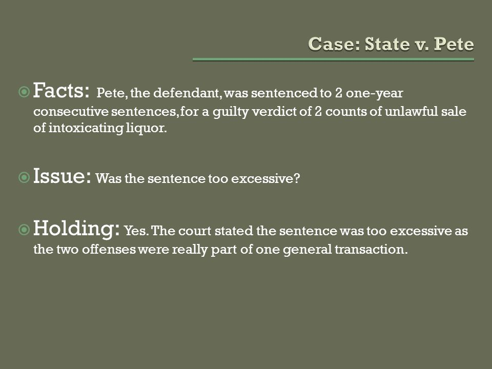  Facts: Pete, the defendant, was sentenced to 2 one-year consecutive sentences, for a guilty verdict of 2 counts of unlawful sale of intoxicating liq