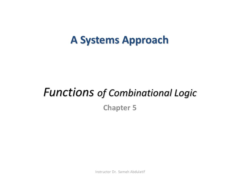 Functions of Combinational Logic Chapter 5 A Systems Approach Instructor Dr. Sameh Abdulatif