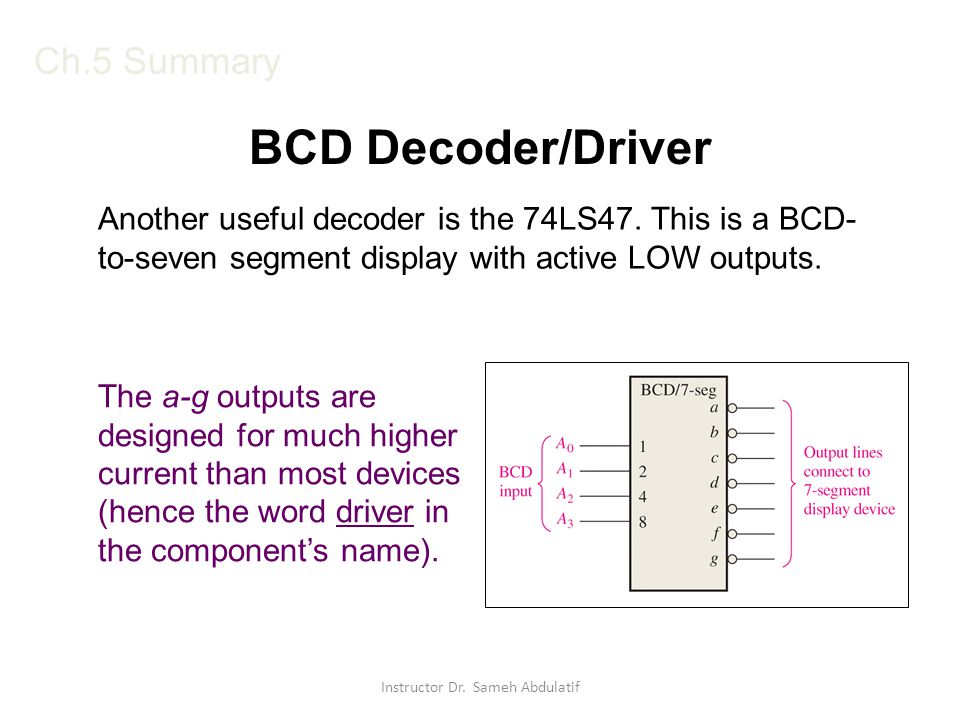 Ch.5 Summary BCD Decoder/Driver Another useful decoder is the 74LS47. This is a BCD- to-seven segment display with active LOW outputs. The a-g outputs