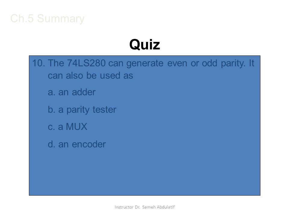 10. The 74LS280 can generate even or odd parity. It can also be used as a. an adder b. a parity tester c. a MUX d. an encoder Ch.5 Summary Quiz Instru