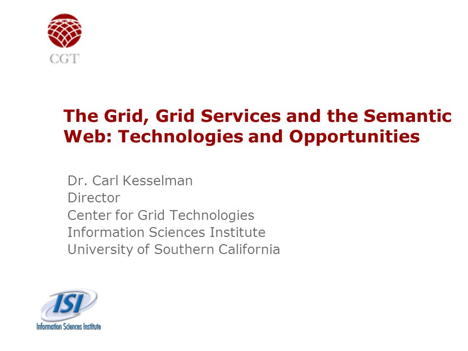 The Grid, Grid Services and the Semantic Web: Technologies and Opportunities Dr. Carl Kesselman Director Center for Grid Technologies Information Scie