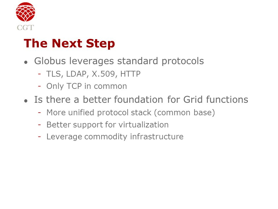 The Next Step l Globus leverages standard protocols -TLS, LDAP, X.509, HTTP -Only TCP in common l Is there a better foundation for Grid functions -More unified protocol stack (common base) -Better support for virtualization -Leverage commodity infrastructure