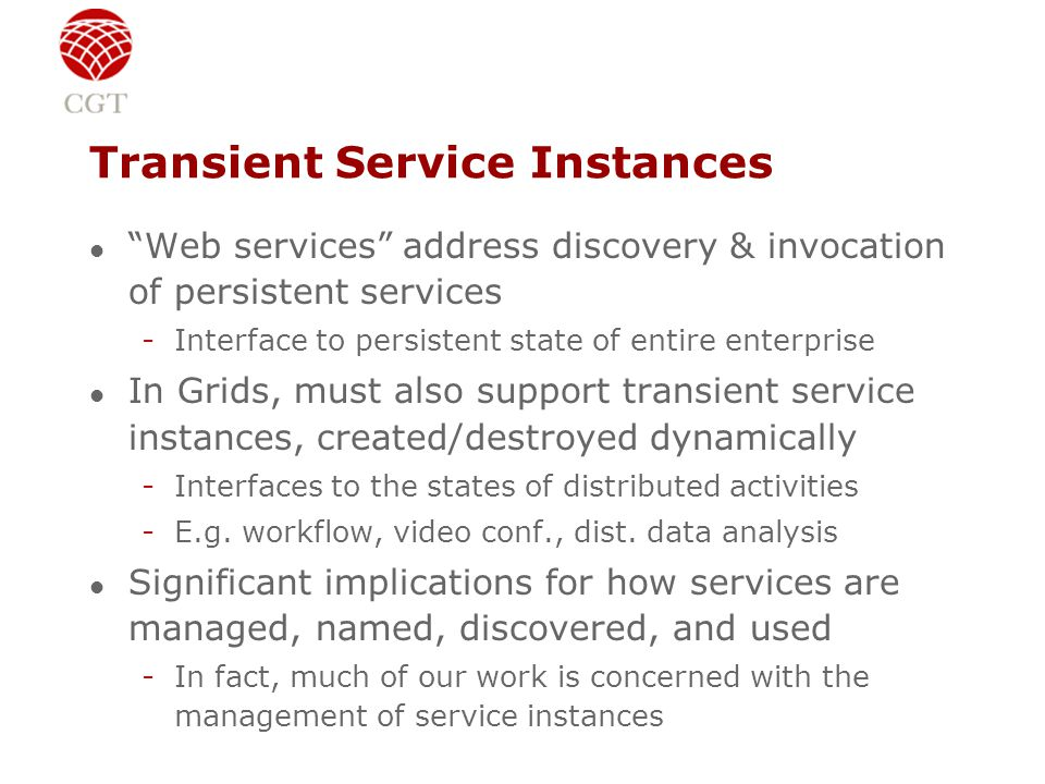 Transient Service Instances l Web services address discovery & invocation of persistent services -Interface to persistent state of entire enterprise l In Grids, must also support transient service instances, created/destroyed dynamically -Interfaces to the states of distributed activities -E.g.