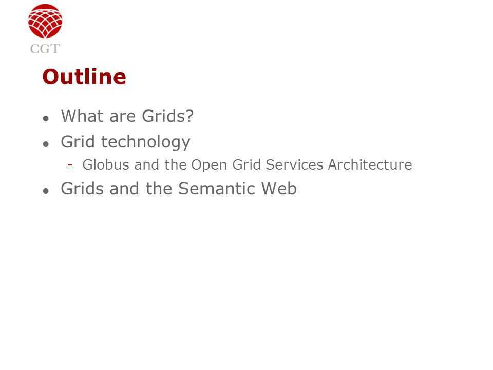 Outline l What are Grids? l Grid technology -Globus and the Open Grid Services Architecture l Grids and the Semantic Web