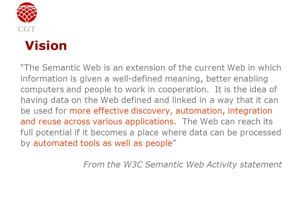 Vision The Semantic Web is an extension of the current Web in which information is given a well-defined meaning, better enabling computers and people to work in cooperation.