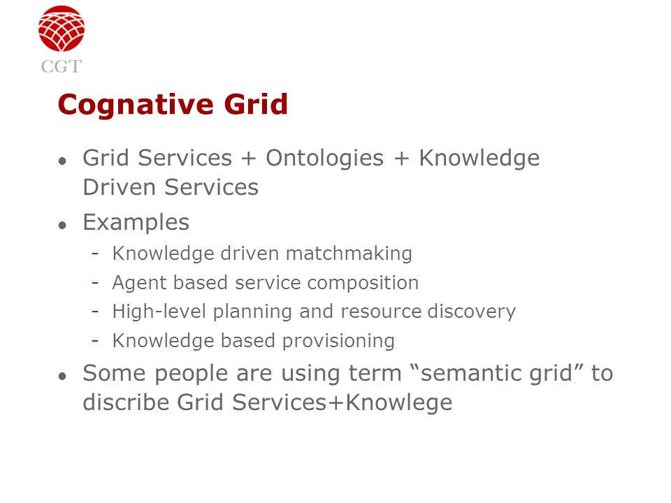 Cognative Grid l Grid Services + Ontologies + Knowledge Driven Services l Examples -Knowledge driven matchmaking -Agent based service composition -High-level planning and resource discovery -Knowledge based provisioning l Some people are using term semantic grid to discribe Grid Services+Knowlege