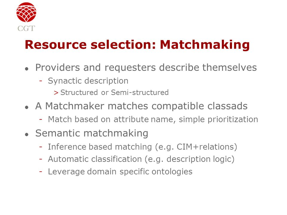 Resource selection: Matchmaking l Providers and requesters describe themselves -Synactic description >Structured or Semi-structured l A Matchmaker matches compatible classads -Match based on attribute name, simple prioritization l Semantic matchmaking -Inference based matching (e.g.