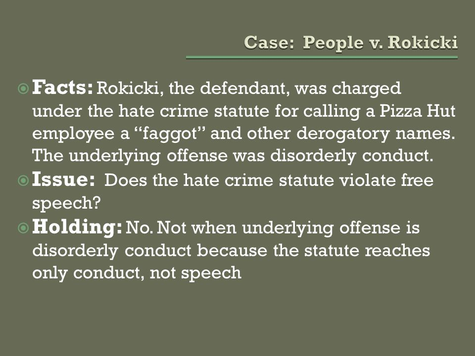 " Facts: Rokicki, the defendant, was charged under the hate crime statute for calling a Pizza Hut employee a ""faggot"" and other derogatory names. The"