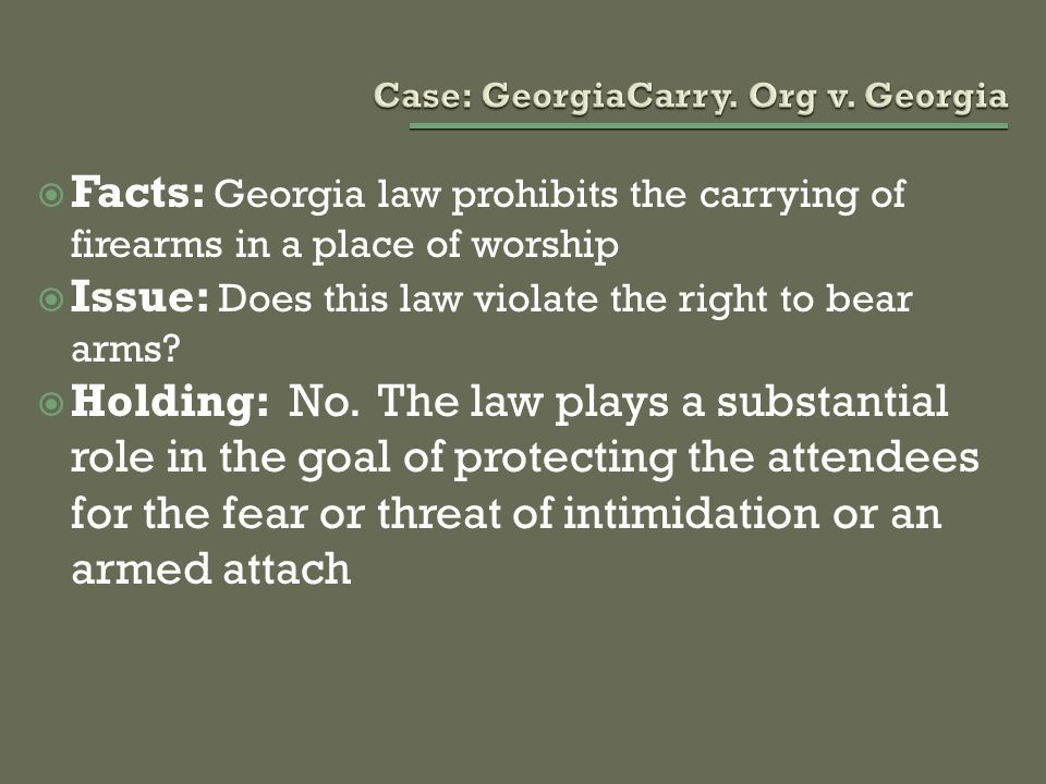  Facts: Georgia law prohibits the carrying of firearms in a place of worship  Issue: Does this law violate the right to bear arms?  Holding: No. Th