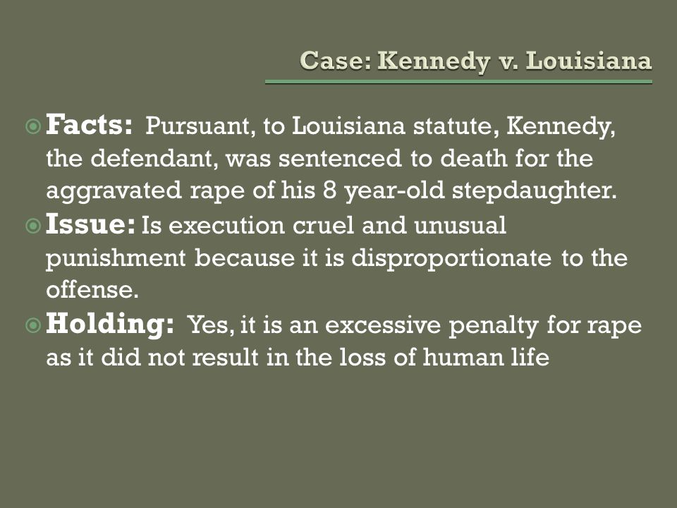  Facts: Pursuant, to Louisiana statute, Kennedy, the defendant, was sentenced to death for the aggravated rape of his 8 year-old stepdaughter.  Issu