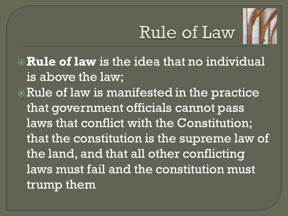  Rule of law is the idea that no individual is above the law;  Rule of law is manifested in the practice that government officials cannot pass laws