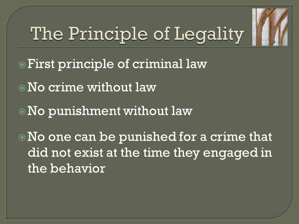  First principle of criminal law  No crime without law  No punishment without law  No one can be punished for a crime that did not exist at the ti