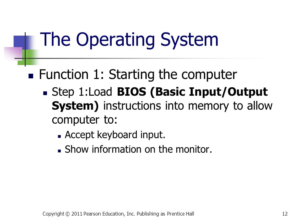 Function 1: Starting the computer Step 1:Load BIOS (Basic Input/Output System) instructions into memory to allow computer to: Accept keyboard input. S