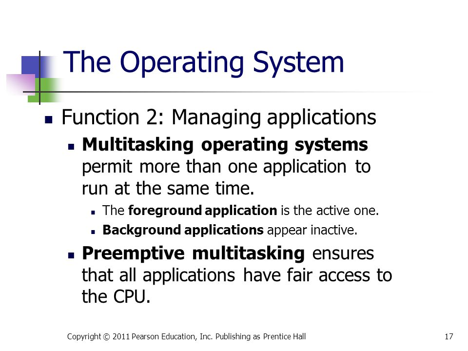 The Operating System Function 2: Managing applications Multitasking operating systems permit more than one application to run at the same time. The fo