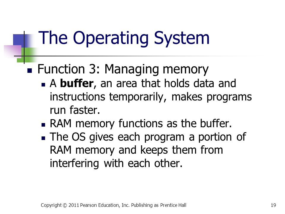 Function 3: Managing memory A buffer, an area that holds data and instructions temporarily, makes programs run faster. RAM memory functions as the buf