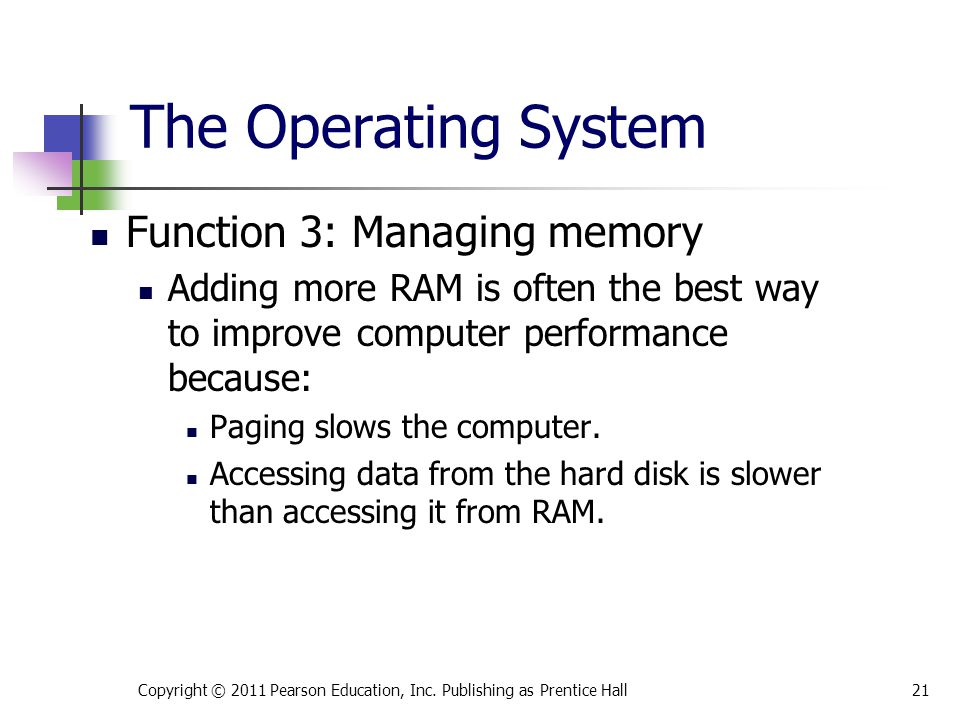 Function 3: Managing memory Adding more RAM is often the best way to improve computer performance because: Paging slows the computer. Accessing data f