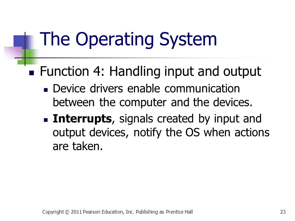Function 4: Handling input and output Device drivers enable communication between the computer and the devices. Interrupts, signals created by input a