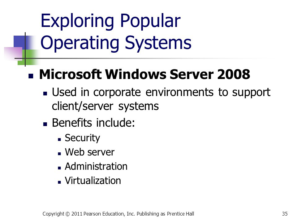 Exploring Popular Operating Systems Microsoft Windows Server 2008 Used in corporate environments to support client/server systems Benefits include: Se