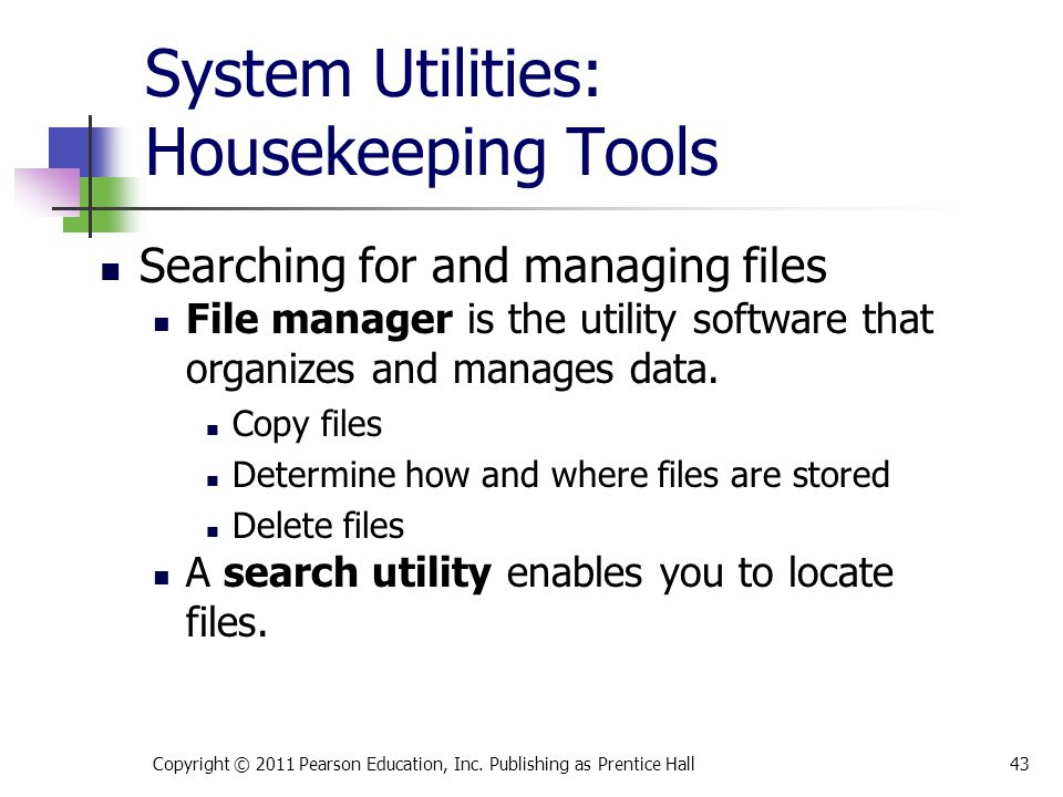 System Utilities: Housekeeping Tools Searching for and managing files File manager is the utility software that organizes and manages data. Copy files