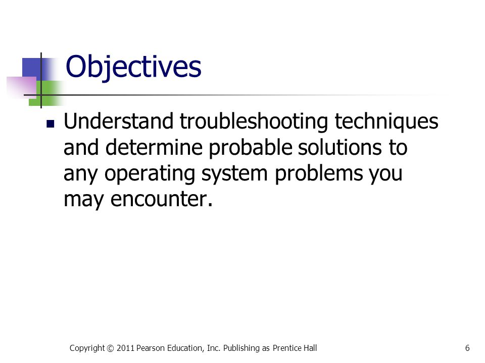 Objectives Understand troubleshooting techniques and determine probable solutions to any operating system problems you may encounter. Copyright © 2011