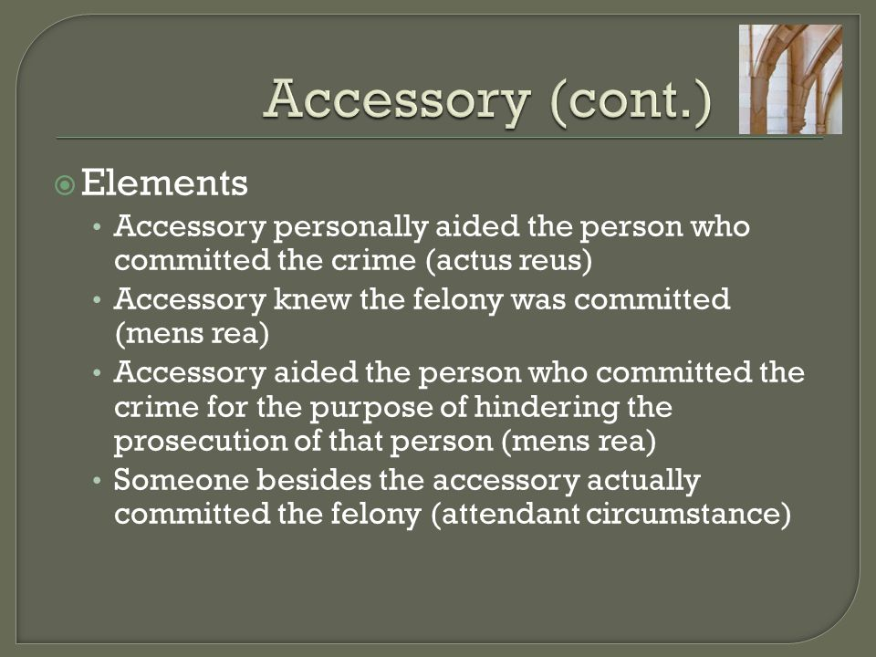  Elements Accessory personally aided the person who committed the crime (actus reus) Accessory knew the felony was committed (mens rea) Accessory aided the person who committed the crime for the purpose of hindering the prosecution of that person (mens rea) Someone besides the accessory actually committed the felony (attendant circumstance)