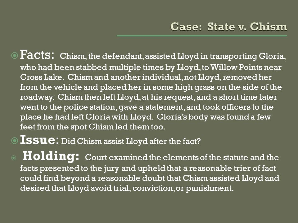  Facts: Chism, the defendant, assisted Lloyd in transporting Gloria, who had been stabbed multiple times by Lloyd, to Willow Points near Cross Lake.