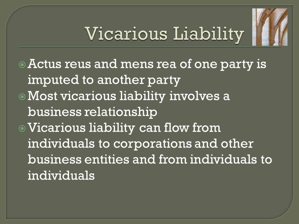  Actus reus and mens rea of one party is imputed to another party  Most vicarious liability involves a business relationship  Vicarious liability can flow from individuals to corporations and other business entities and from individuals to individuals