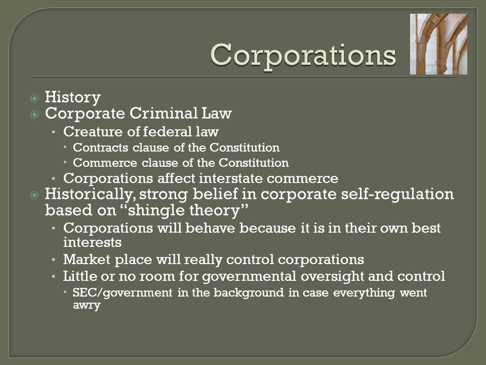  History  Corporate Criminal Law Creature of federal law  Contracts clause of the Constitution  Commerce clause of the Constitution Corporations affect interstate commerce  Historically, strong belief in corporate self-regulation based on shingle theory Corporations will behave because it is in their own best interests Market place will really control corporations Little or no room for governmental oversight and control  SEC/government in the background in case everything went awry