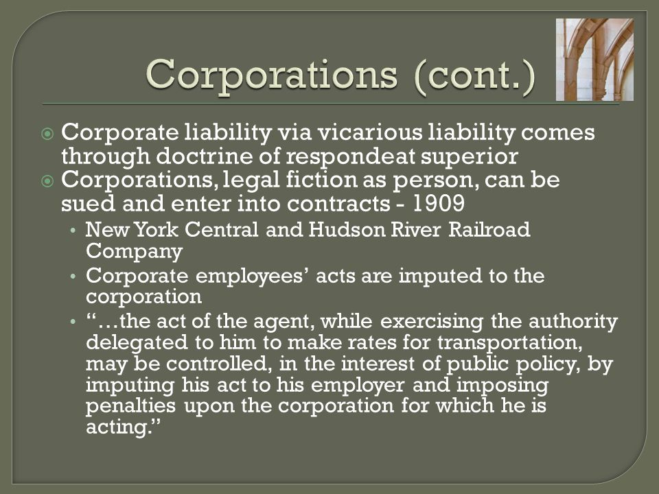  Corporate liability via vicarious liability comes through doctrine of respondeat superior  Corporations, legal fiction as person, can be sued and enter into contracts - 1909 New York Central and Hudson River Railroad Company Corporate employees' acts are imputed to the corporation …the act of the agent, while exercising the authority delegated to him to make rates for transportation, may be controlled, in the interest of public policy, by imputing his act to his employer and imposing penalties upon the corporation for which he is acting.