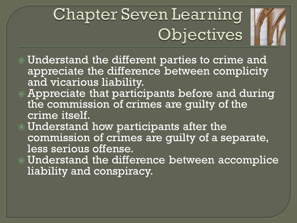  Understand the different parties to crime and appreciate the difference between complicity and vicarious liability.  Appreciate that participants b
