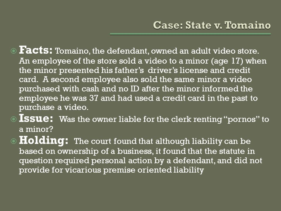  Facts: Tomaino, the defendant, owned an adult video store. An employee of the store sold a video to a minor (age 17) when the minor presented his fa