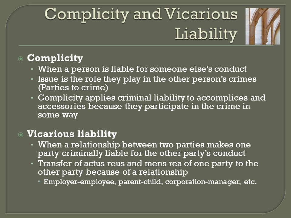  Complicity When a person is liable for someone else's conduct Issue is the role they play in the other person's crimes (Parties to crime) Complicity applies criminal liability to accomplices and accessories because they participate in the crime in some way  Vicarious liability When a relationship between two parties makes one party criminally liable for the other party's conduct Transfer of actus reus and mens rea of one party to the other party because of a relationship  Employer-employee, parent-child, corporation-manager, etc.