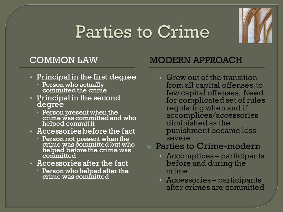 COMMON LAWMODERN APPROACH Principal in the first degree  Person who actually committed the crime Principal in the second degree  Person present when the crime was committed and who helped commit it Accessories before the fact  Person not present when the crime was committed but who helped before the crime was committed Accessories after the fact  Person who helped after the crime was committed Grew out of the transition from all capital offenses, to few capital offenses.