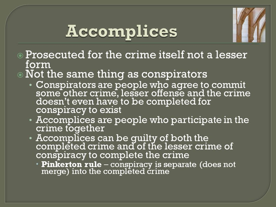  Prosecuted for the crime itself not a lesser form  Not the same thing as conspirators Conspirators are people who agree to commit some other crime,
