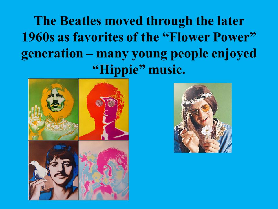 The Beatles moved through the later 1960s as favorites of the Flower Power generation – many young people enjoyed Hippie music.