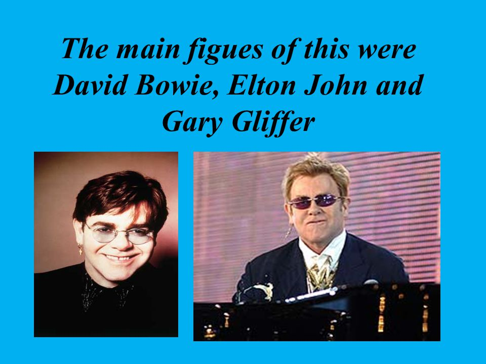 The main figues of this were David Bowie, Elton John and Gary Gliffer