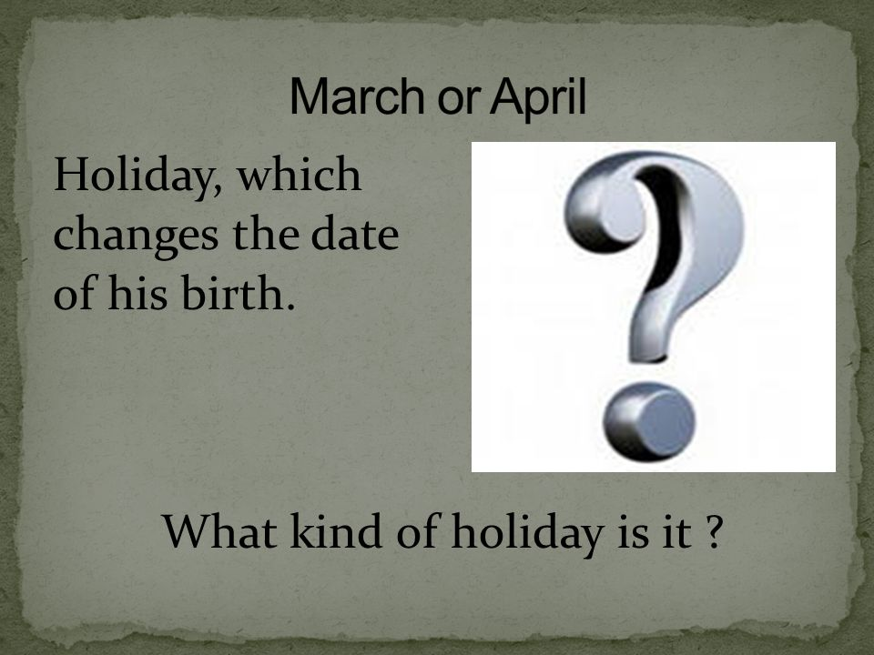 Holiday, which changes the date of his birth. What kind of holiday is it ?