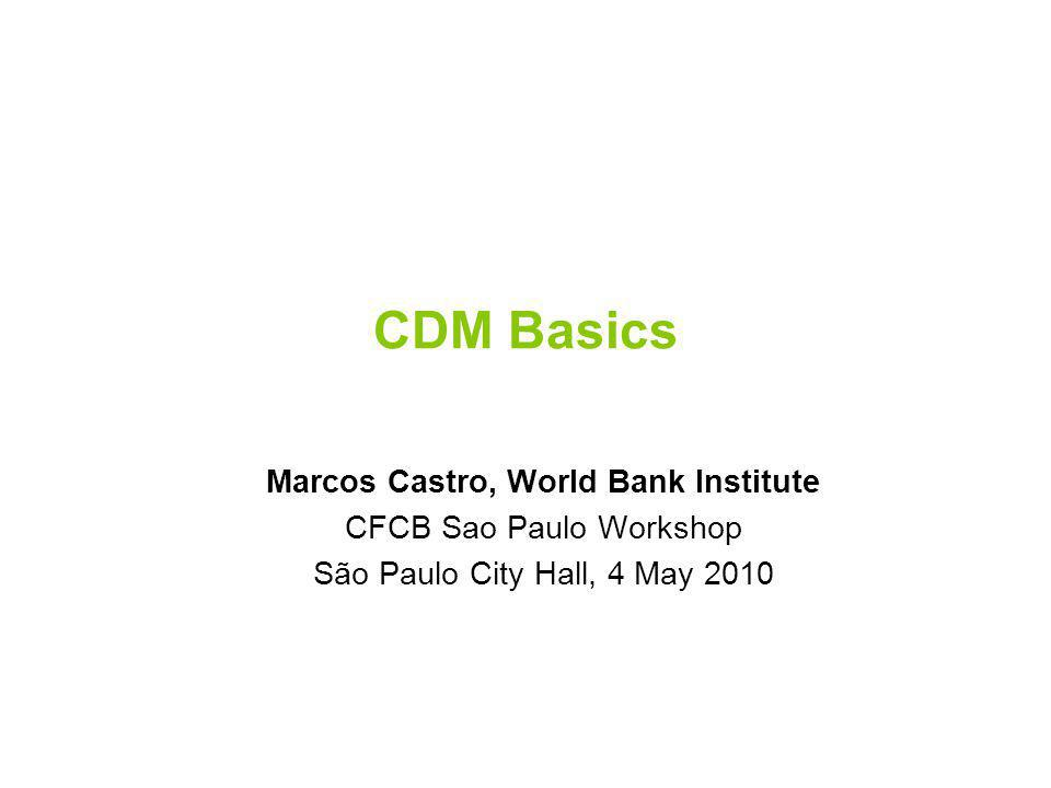 CDM Basics Marcos Castro, World Bank Institute CFCB Sao Paulo Workshop São Paulo City Hall, 4 May 2010
