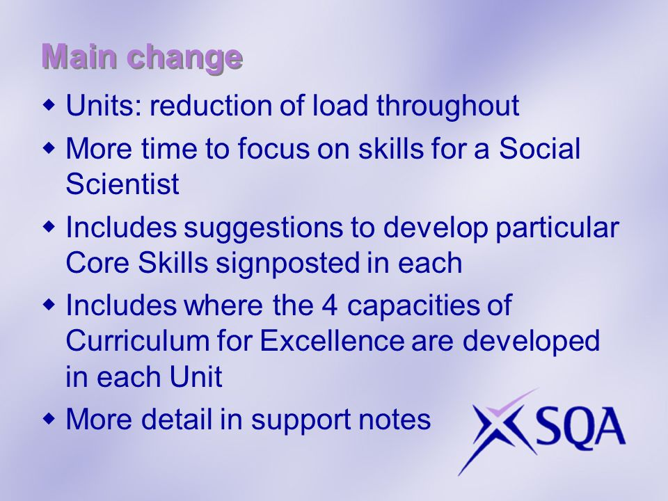 Main change  Units: reduction of load throughout  More time to focus on skills for a Social Scientist  Includes suggestions to develop particular Core Skills signposted in each  Includes where the 4 capacities of Curriculum for Excellence are developed in each Unit  More detail in support notes