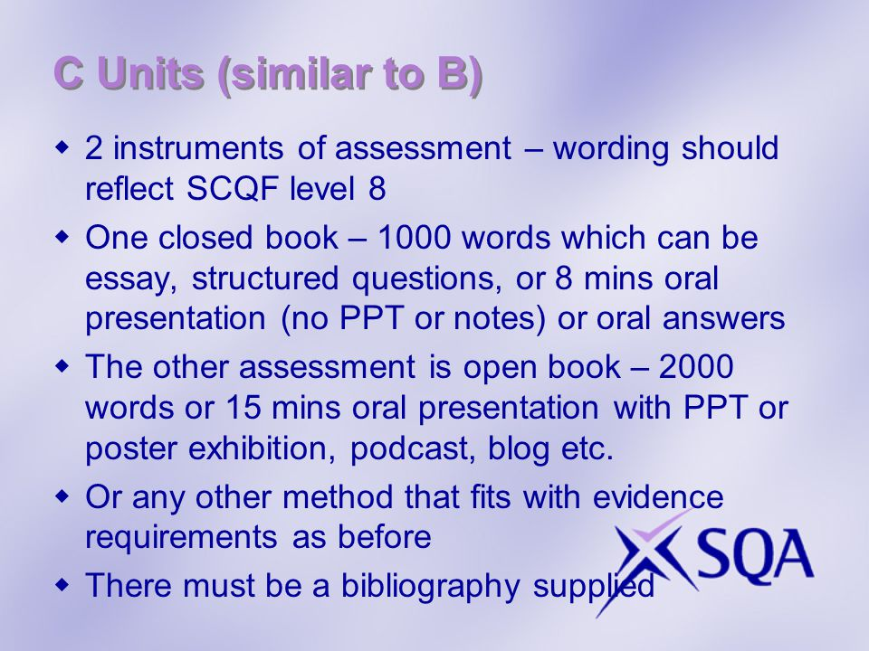 C Units (similar to B)  2 instruments of assessment – wording should reflect SCQF level 8  One closed book – 1000 words which can be essay, structured questions, or 8 mins oral presentation (no PPT or notes) or oral answers  The other assessment is open book – 2000 words or 15 mins oral presentation with PPT or poster exhibition, podcast, blog etc.