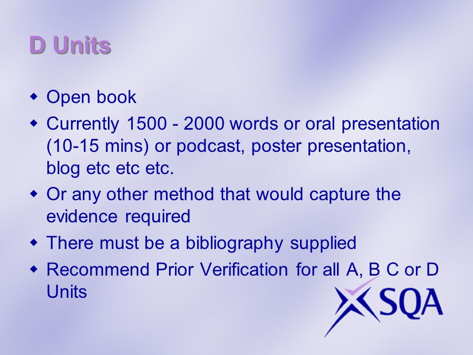 D Units  Open book  Currently 1500 - 2000 words or oral presentation (10-15 mins) or podcast, poster presentation, blog etc etc etc.