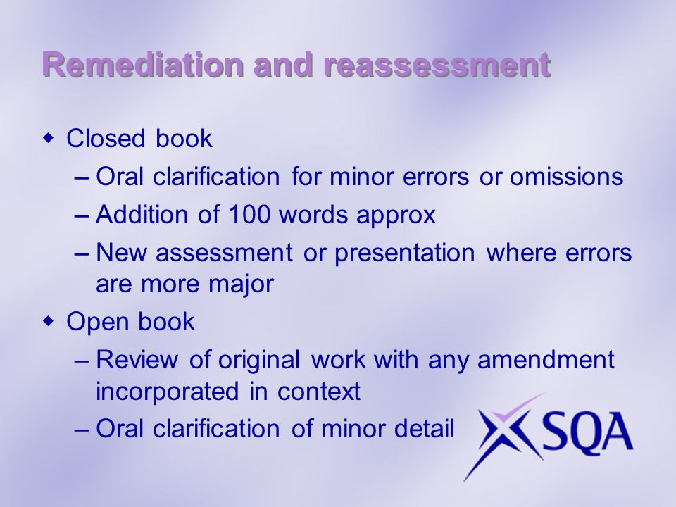 Remediation and reassessment  Closed book –Oral clarification for minor errors or omissions –Addition of 100 words approx –New assessment or presentation where errors are more major  Open book –Review of original work with any amendment incorporated in context –Oral clarification of minor detail