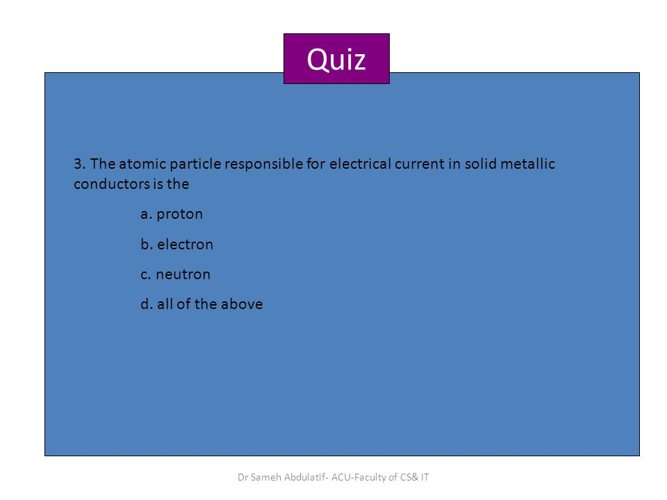 Quiz 3. The atomic particle responsible for electrical current in solid metallic conductors is the a. proton b. electron c. neutron d. all of the abov