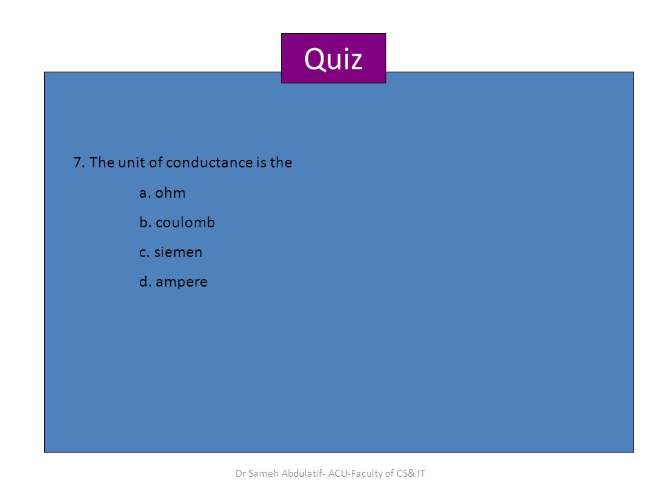 Quiz 7.The unit of conductance is the a. ohm b. coulomb c.