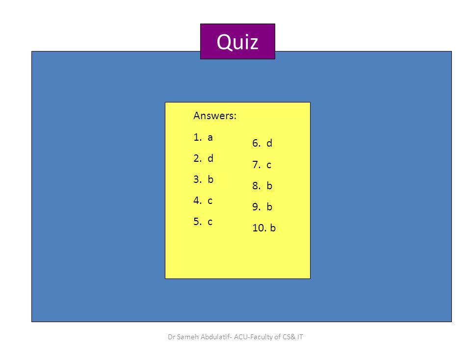 Quiz Answers: 1. a 2. d 3. b 4. c 5. c 6. d 7. c 8. b 9. b 10. b Dr Sameh Abdulatif- ACU-Faculty of CS& IT