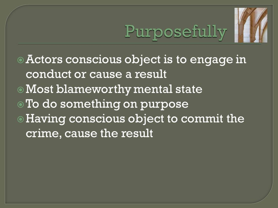  Actors conscious object is to engage in conduct or cause a result  Most blameworthy mental state  To do something on purpose  Having conscious ob