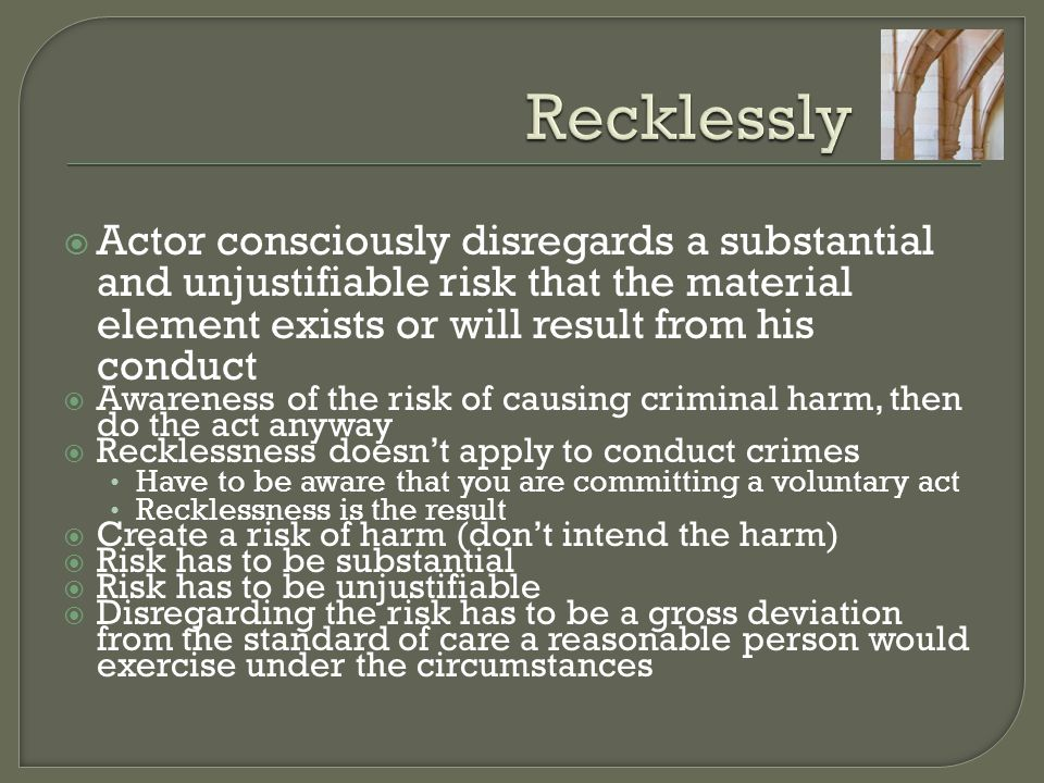  Actor consciously disregards a substantial and unjustifiable risk that the material element exists or will result from his conduct  Awareness of the risk of causing criminal harm, then do the act anyway  Recklessness doesn't apply to conduct crimes Have to be aware that you are committing a voluntary act Recklessness is the result  Create a risk of harm (don't intend the harm)  Risk has to be substantial  Risk has to be unjustifiable  Disregarding the risk has to be a gross deviation from the standard of care a reasonable person would exercise under the circumstances